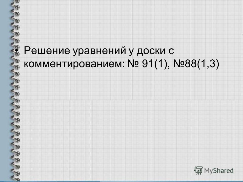 Решение уравнений у доски с комментированием: 91(1), 88(1,3)