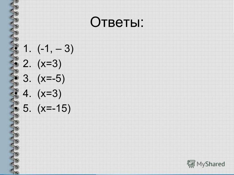 Ответы: 1. (-1, – 3) 2. (х=3) 3. (х=-5) 4. (х=3) 5. (х=-15)