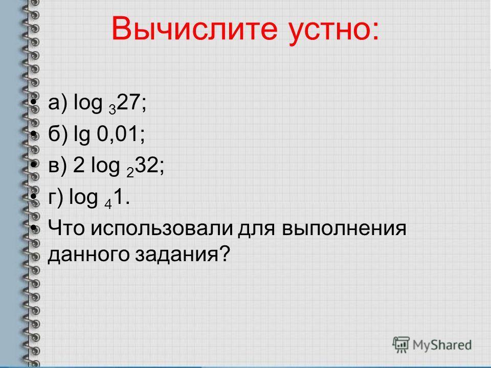 Вычислите устно: а) log 3 27; б) lg 0,01; в) 2 log 2 32; г) log 4 1. Что использовали для выполнения данного задания?