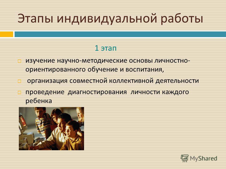 Этапы индивидуальной работы изучение научно - методические основы личностно - ориентированного обучение и воспитания, организация совместной коллективной деятельности проведение диагностирования личности каждого ребенка 1 этап
