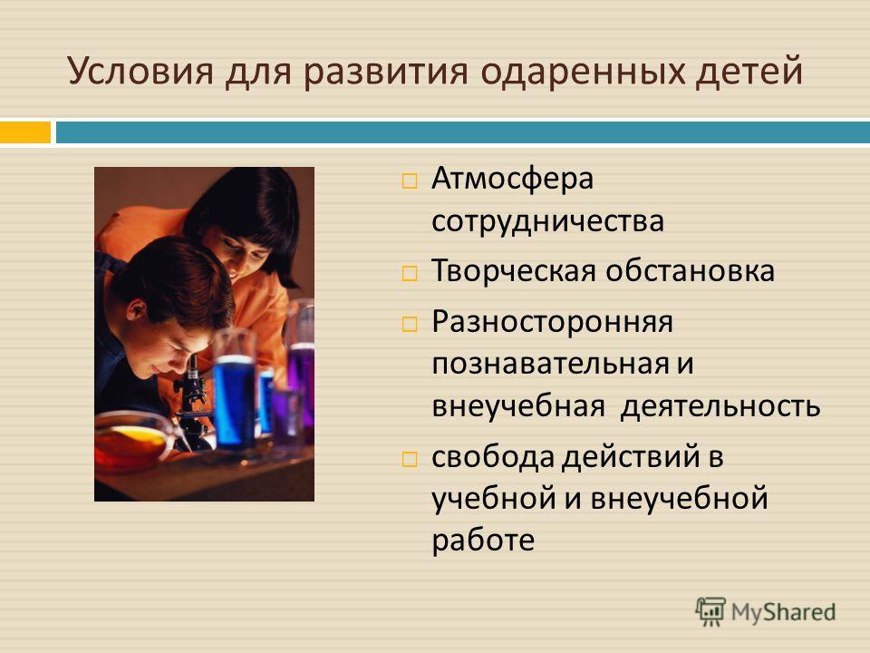 Условия для развития одаренных детей Атмосфера сотрудничества Творческая обстановка Разносторонняя познавательная и внеучебная деятельность свобода действий в учебной и внеучебной работе