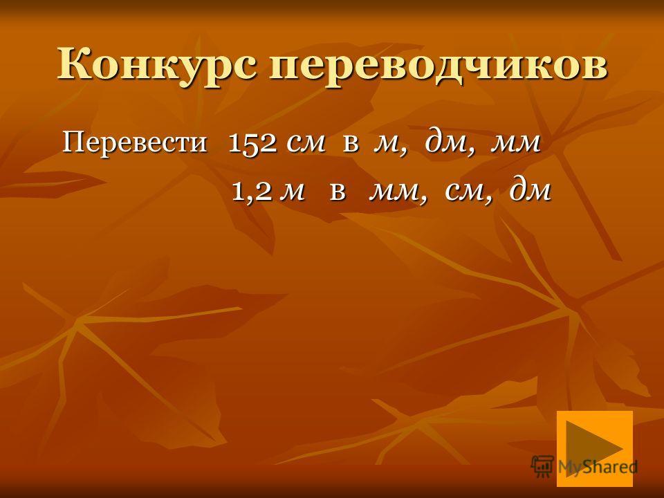 Конкурс переводчиков Перевести 152 см в м, дм, мм Перевести 152 см в м, дм, мм 1,2 м в мм, см, дм 1,2 м в мм, см, дм