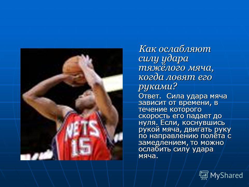 Как ослабляют силу удара тяжёлого мяча, когда ловят его руками? Как ослабляют силу удара тяжёлого мяча, когда ловят его руками? Ответ. Сила удара мяча зависит от времени, в течение которого скорость его падает до нуля. Если, коснувшись рукой мяча, дв