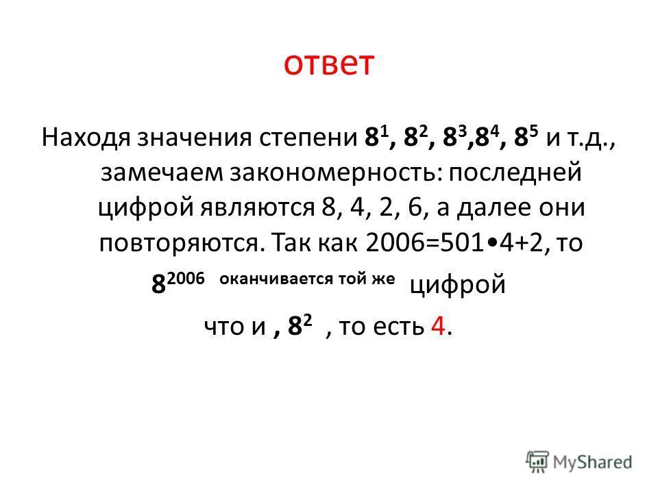 ответ Находя значения степени 8 1, 8 2, 8 3,8 4, 8 5 и т.д., замечаем закономерность: последней цифрой являются 8, 4, 2, 6, а далее они повторяются. Так как 2006=5014+2, то 8 2006 оканчивается той же цифрой что и, 8 2, то есть 4.