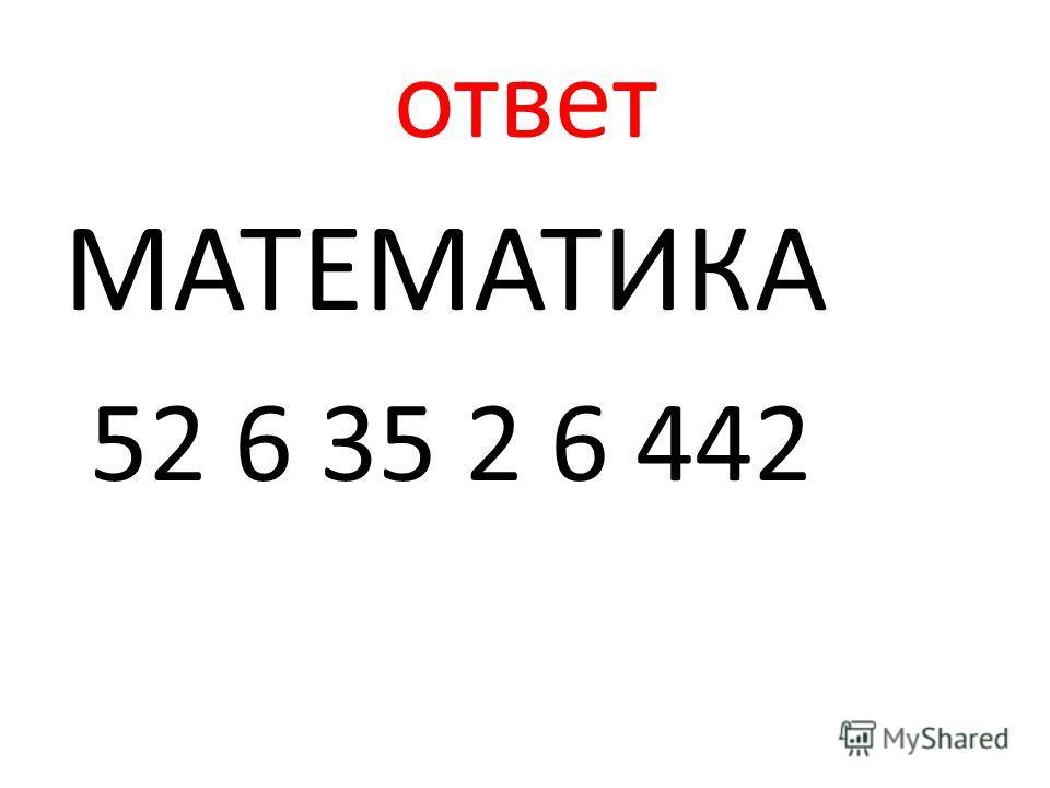 ответ МАТЕМАТИКА 52 6 35 2 6 442