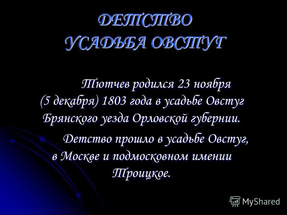 Тютчев родился 23 ноября (5 декабря) 1803 года в усадьбе Овстуг Брянского уезда Орловской губернии. Детство прошло в усадьбе Овстуг, в Москве и подмосковном имении Троицкое. ДЕТСТВО УСАДЬБА ОВСТУГ