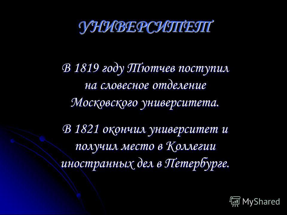 УНИВЕРСИТЕТ В 1819 году Тютчев поступил на словесное отделение Московского университета. В 1821 окончил университет и получил место в Коллегии иностранных дел в Петербурге.