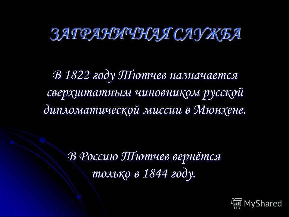 ЗАГРАНИЧНАЯ СЛУЖБА В 1822 году Тютчев назначается сверхштатным чиновником русской дипломатической миссии в Мюнхене. В Россию Тютчев вернётся только в 1844 году.