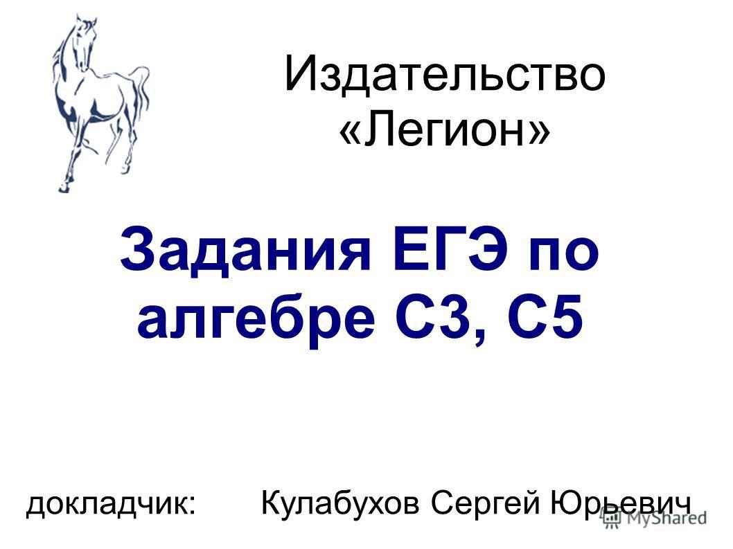 Издательство «Легион» Задания ЕГЭ по алгебре С3, С5 докладчик: Кулабухов Сергей Юрьевич