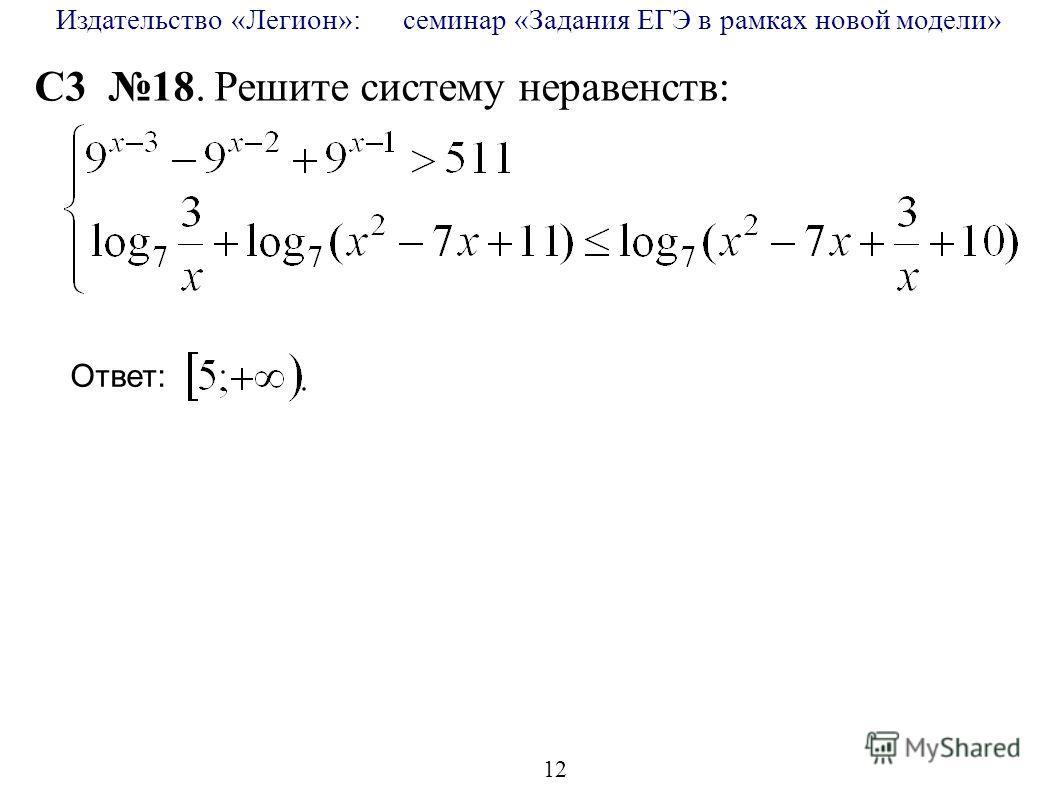 Издательство «Легион»: семинар «Задания ЕГЭ в рамках новой модели» 12 C3 18. Решите систему неравенств: Ответ: