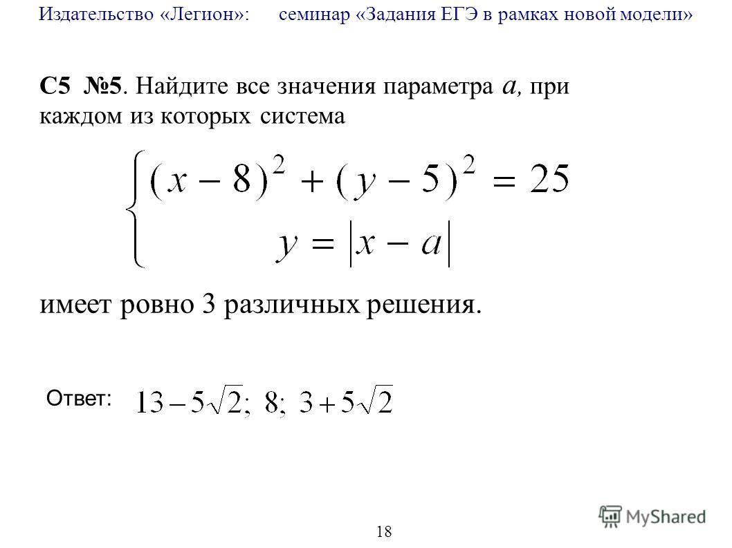 Издательство «Легион»: семинар «Задания ЕГЭ в рамках новой модели» 18 C5 5. Найдите все значения параметра a, при каждом из которых система имеет ровно 3 различных решения. Ответ: