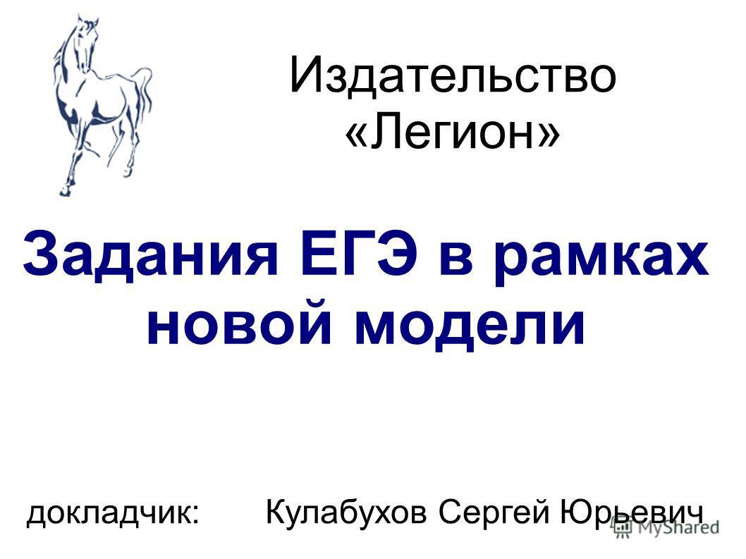 Издательство «Легион» Задания ЕГЭ в рамках новой модели докладчик: Кулабухов Сергей Юрьевич