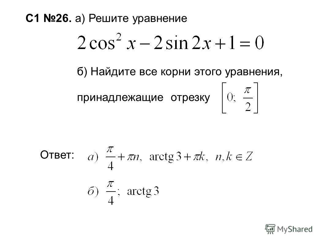 С1 26. а) Решите уравнение б) Найдите все корни этого уравнения, принадлежащие отрезку Ответ: