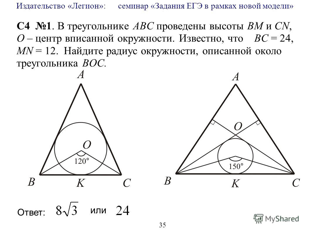 Издательство «Легион»: семинар «Задания ЕГЭ в рамках новой модели» 35 C4 1. В треугольнике АВС проведены высоты BM и CN, O – центр вписанной окружности. Известно, что BC = 24, MN = 12. Найдите радиус окружности, описанной около треугольника BOC. Отве