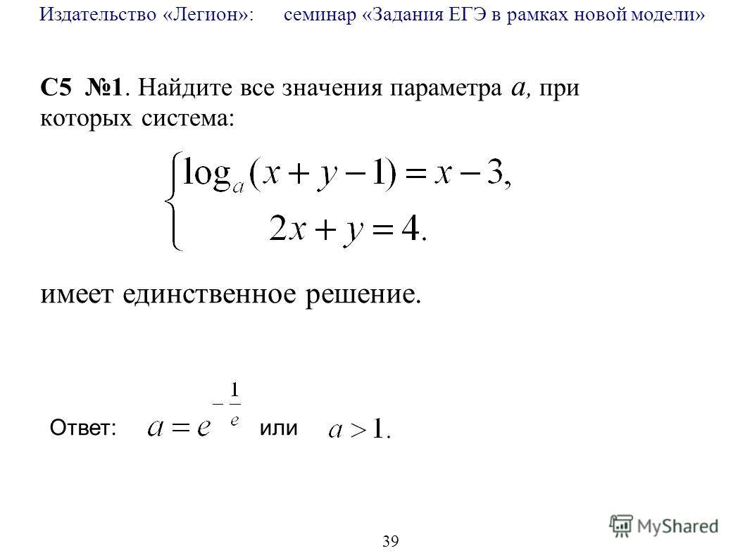 Издательство «Легион»: семинар «Задания ЕГЭ в рамках новой модели» 39 C5 1. Найдите все значения параметра a, при которых система: имеет единственное решение. Ответ: или
