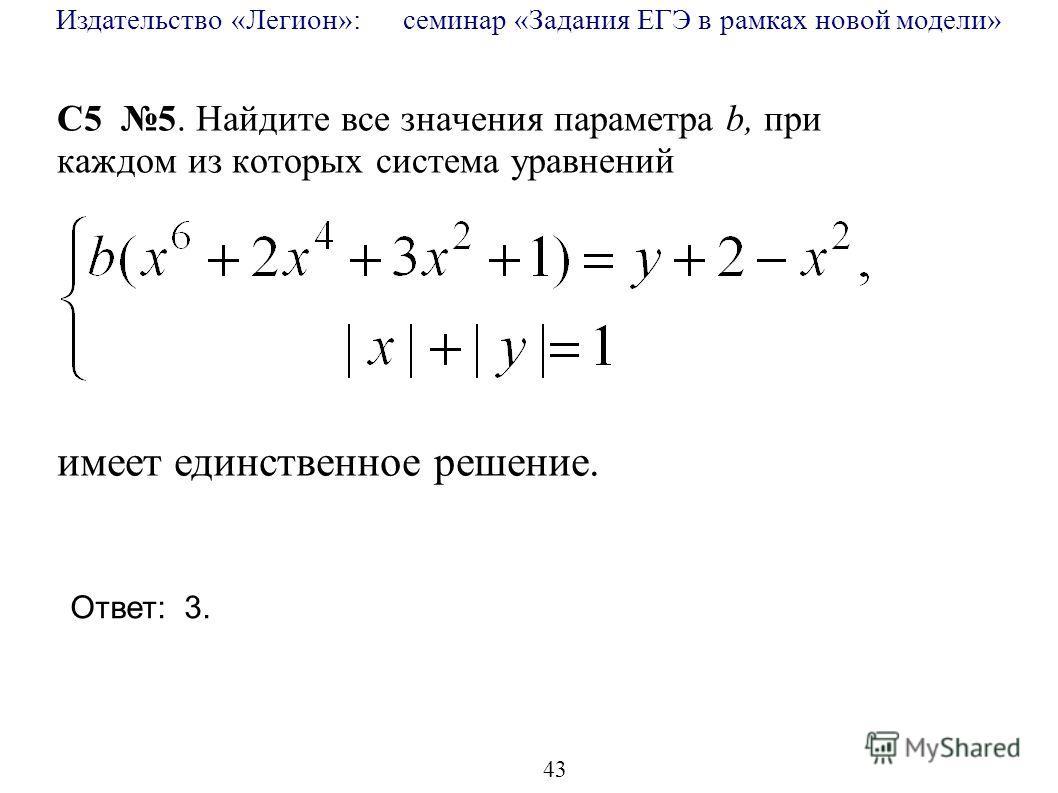 Издательство «Легион»: семинар «Задания ЕГЭ в рамках новой модели» 43 C5 5. Найдите все значения параметра b, при каждом из которых система уравнений имеет единственное решение. Ответ: 3.