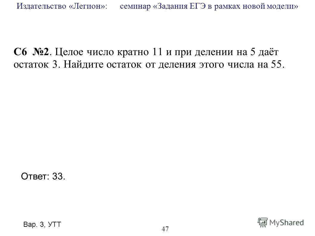Издательство «Легион»: семинар «Задания ЕГЭ в рамках новой модели» 47 C6 2. Целое число кратно 11 и при делении на 5 даёт остаток 3. Найдите остаток от деления этого числа на 55. Ответ: 33. Вар. 3, УТТ