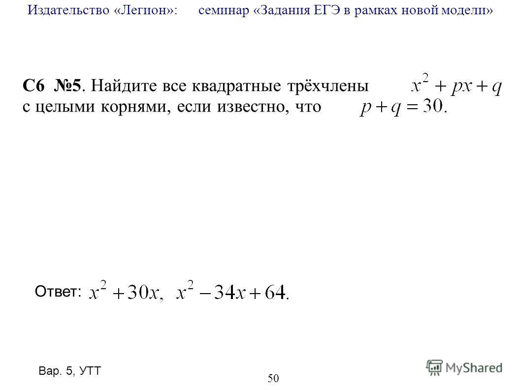 Издательство «Легион»: семинар «Задания ЕГЭ в рамках новой модели» 50 C6 5. Найдите все квадратные трёхчлены с целыми корнями, если известно, что Ответ: Вар. 5, УТТ