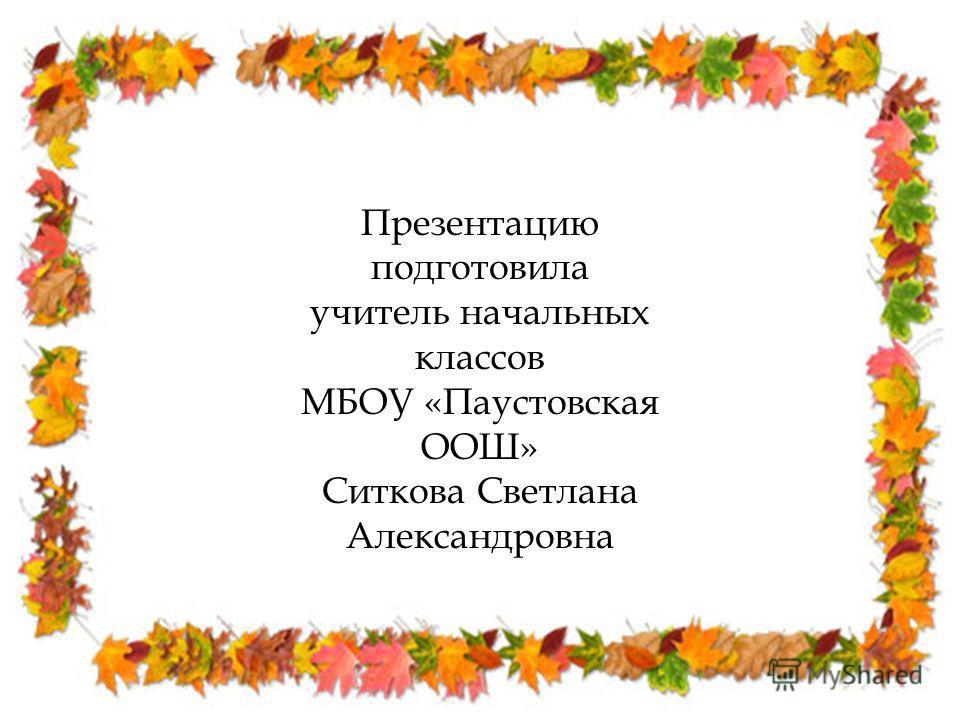 Презентацию подготовила учитель начальных классов МБОУ «Паустовская ООШ» Ситкова Светлана Александровна