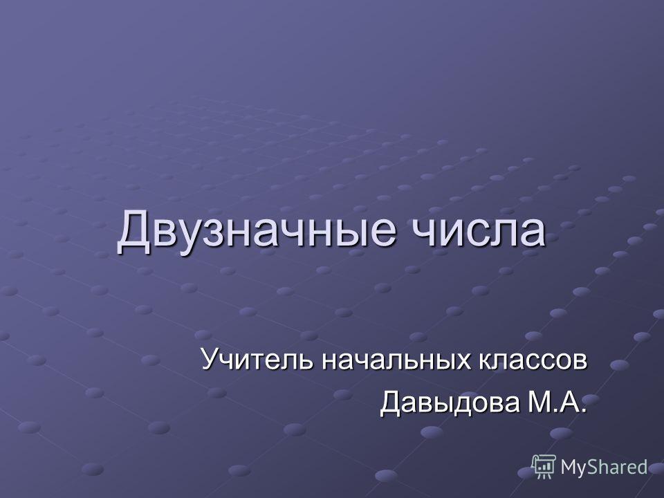 Двузначные числа Учитель начальных классов Давыдова М.А.