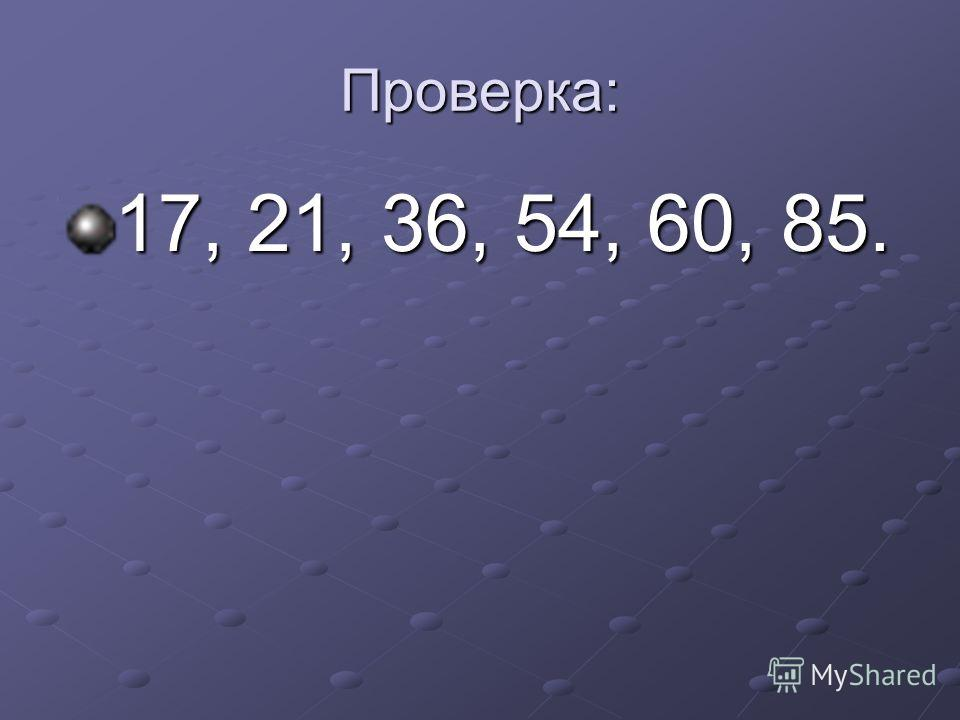 Проверка: 17, 21, 36, 54, 60, 85.