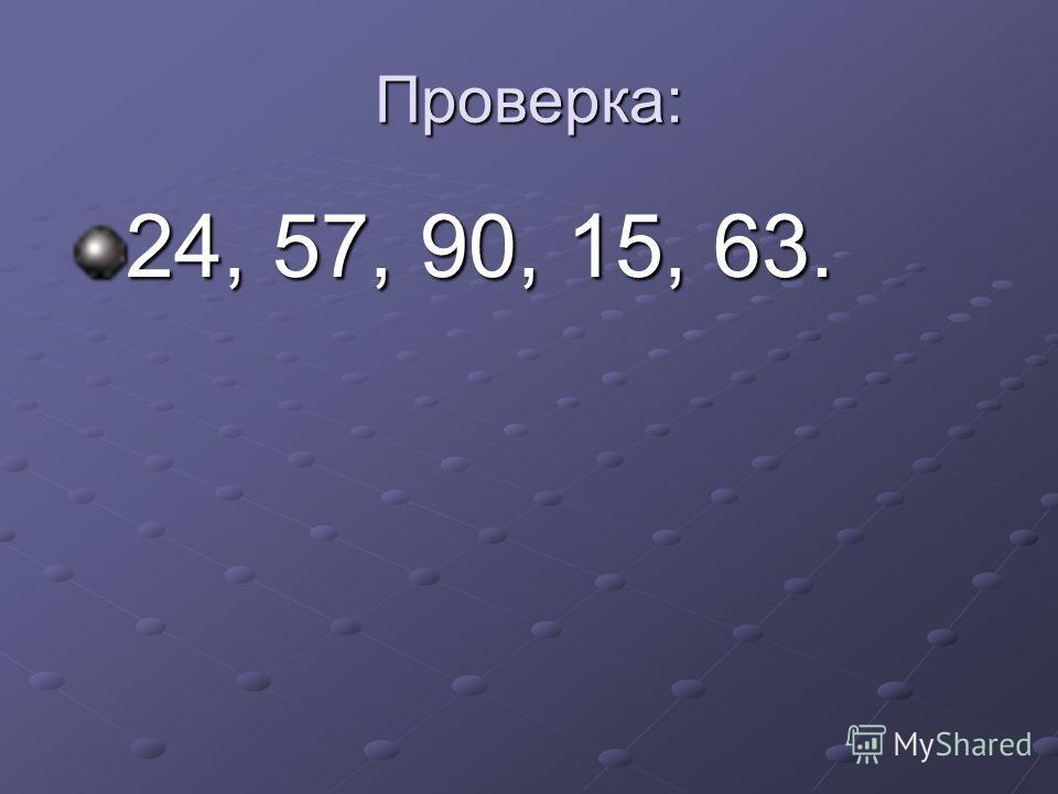 Проверка: 24, 57, 90, 15, 63.