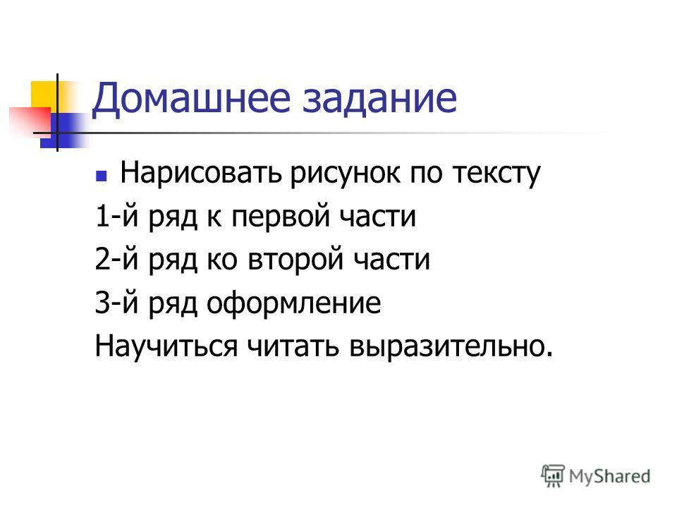 Нарисовать рисунок по тексту 1-й ряд к первой части 2-й ряд ко второй части 3-й ряд оформление Научиться читать выразительно.