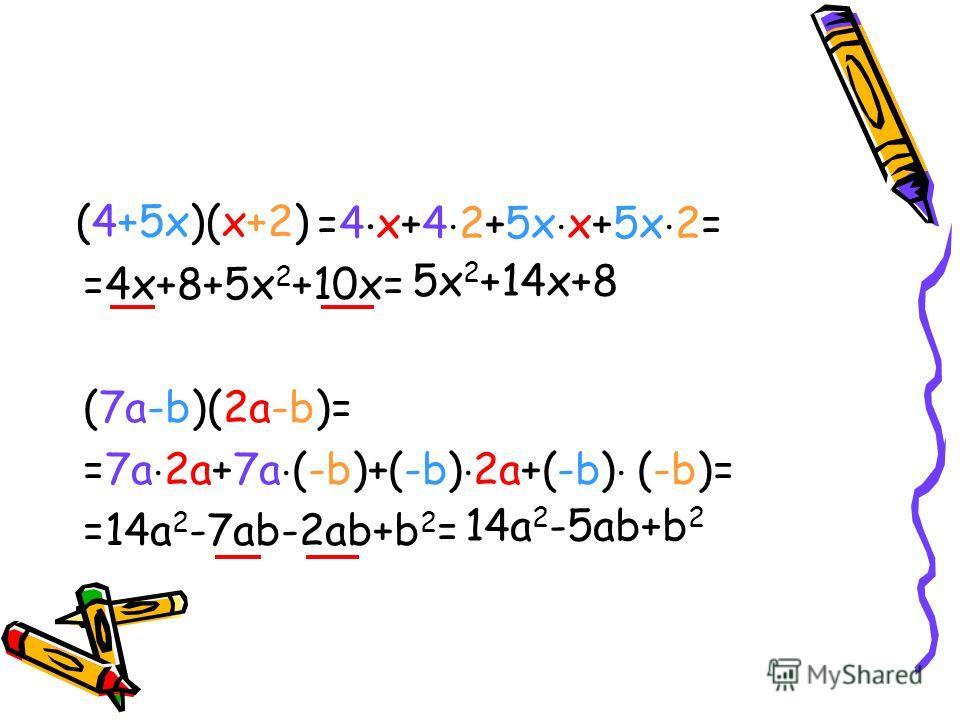 (4+5x)(x+2)=4 x+4 2+5x x+5x 2= =4x+8+5x 2 +10x= (7a-b)(2a-b)= =7a 2a+7a (-b)+(-b) 2a+(-b) (-b)= =14a 2 -7ab-2ab+b 2 = (4+5x)(x+2) 14a 2 -5ab+b 2 5x 2 +14x+8