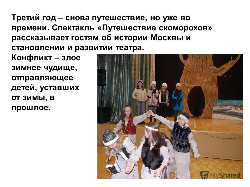 Третий год – снова путешествие, но уже во времени. Спектакль «Путешествие скоморохов» рассказывает гостям об истории Москвы и становлении и развитии театра. Конфликт – злое зимнее чудище, отправляющее детей, уставших от зимы, в прошлое.