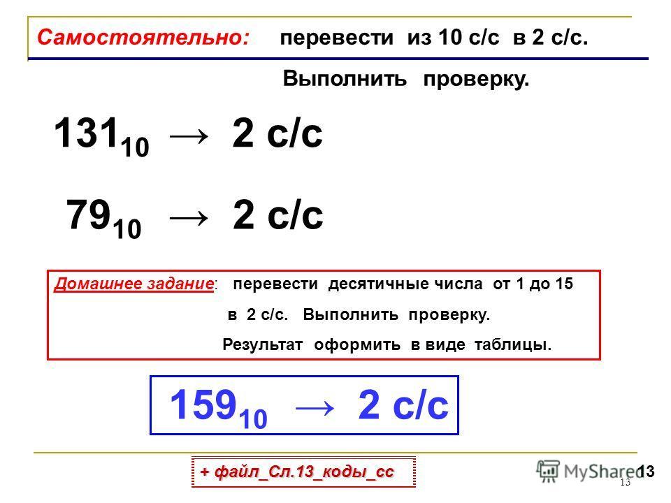 13 Самостоятельно: перевести из 10 с/с в 2 с/с. Выполнить проверку. 131 10 2 с/с 79 10 2 с/с Домашнее задание: перевести десятичные числа от 1 до 15 в 2 с/с. Выполнить проверку. Результат оформить в виде таблицы. 159 10 2 с/с + файл_Сл.13_коды_сс