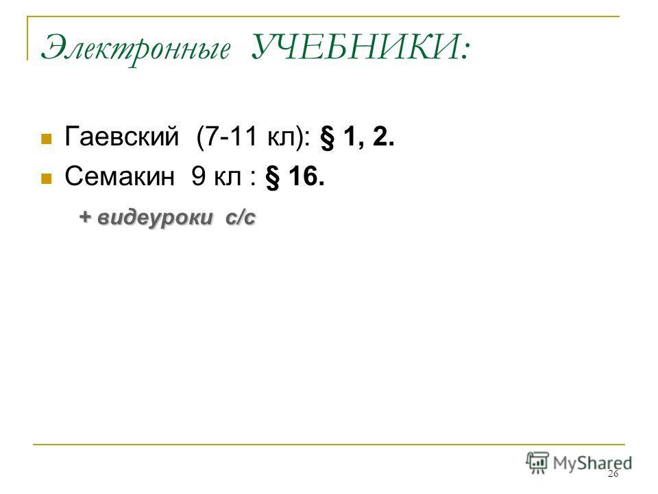26 Электронные УЧЕБНИКИ: Гаевский (7-11 кл): § 1, 2. Семакин 9 кл : § 16. + видеуроки с/с