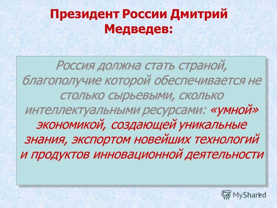 1 Президент России Дмитрий Медведев: Россия должна стать страной, благополучие которой обеспечивается не столько сырьевыми, сколько интеллектуальными ресурсами: «умной» экономикой, создающей уникальные знания, экспортом новейших технологий и продукто