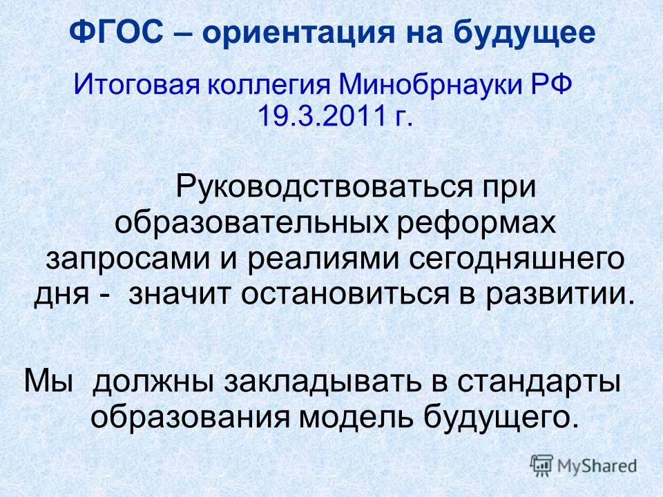 ФГОС – ориентация на будущее Итоговая коллегия Минобрнауки РФ 19.3.2011 г. Руководствоваться при образовательных реформах запросами и реалиями сегодняшнего дня - значит остановиться в развитии. Мы должны закладывать в стандарты образования модель буд