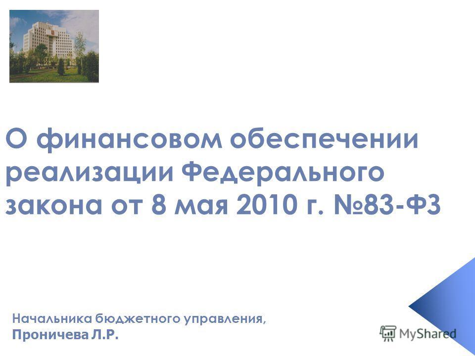 Начальника бюджетного управления, Проничева Л.Р. О финансовом обеспечении реализации Федерального закона от 8 мая 2010 г. 83-ФЗ