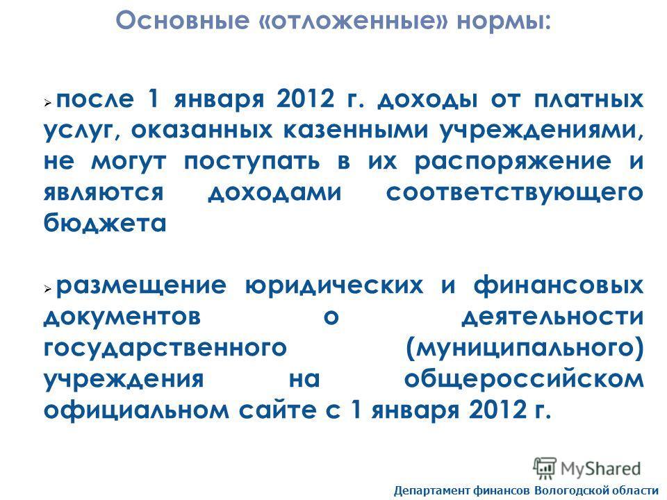 Департамент финансов Вологодской области Основные «отложенные» нормы: после 1 января 2012 г. доходы от платных услуг, оказанных казенными учреждениями, не могут поступать в их распоряжение и являются доходами соответствующего бюджета размещение юриди