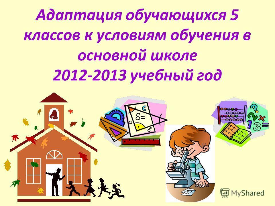 Адаптация обучающихся 5 классов к условиям обучения в основной школе 2012-2013 учебный год