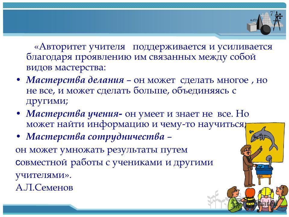 «Авторитет учителя поддерживается и усиливается благодаря проявлению им связанных между собой видов мастерства: Мастерства делания – он может сделать многое, но не все, и может сделать больше, объединяясь с другими; Мастерства учения- он умеет и знае