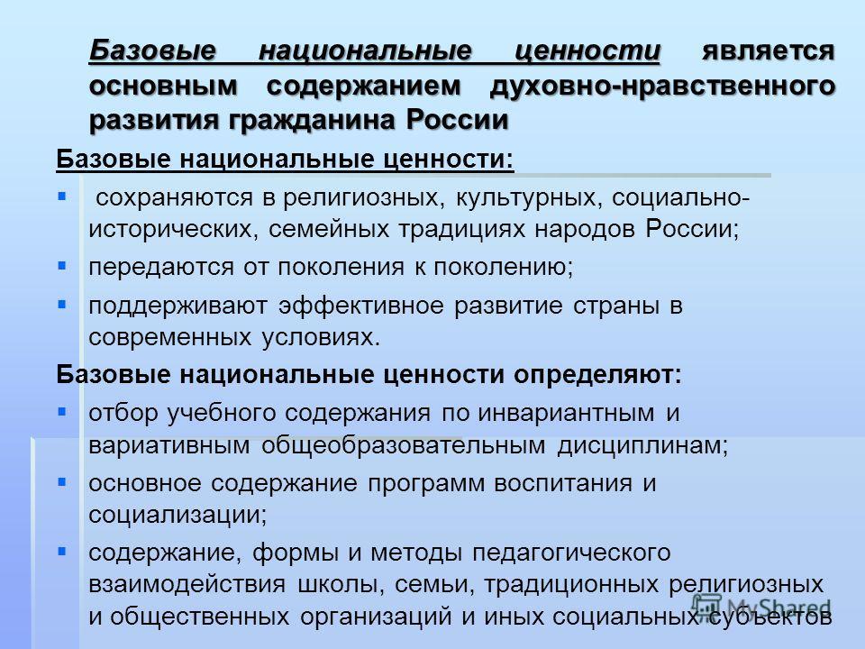 Базовые национальные ценности является основным содержанием духовно-нравственного развития гражданина России Базовые национальные ценности: сохраняются в религиозных, культурных, социально- исторических, семейных традициях народов России; передаются