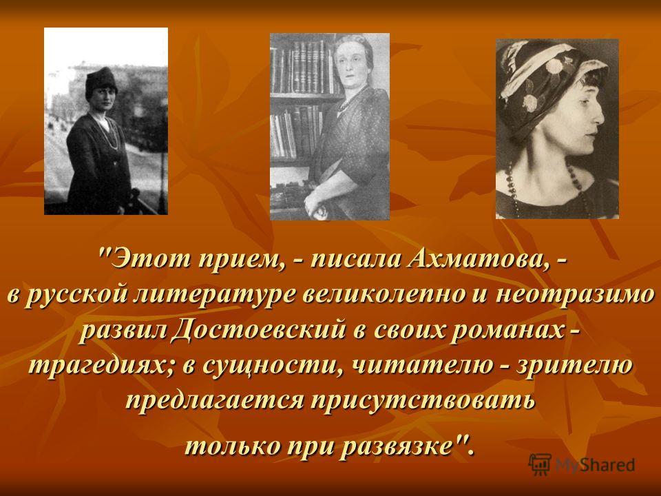 Этот прием, - писала Ахматова, - в русской литературе великолепно и неотразимо развил Достоевский в своих романах - трагедиях; в сущности, читателю - зрителю предлагается присутствовать только при развязке.