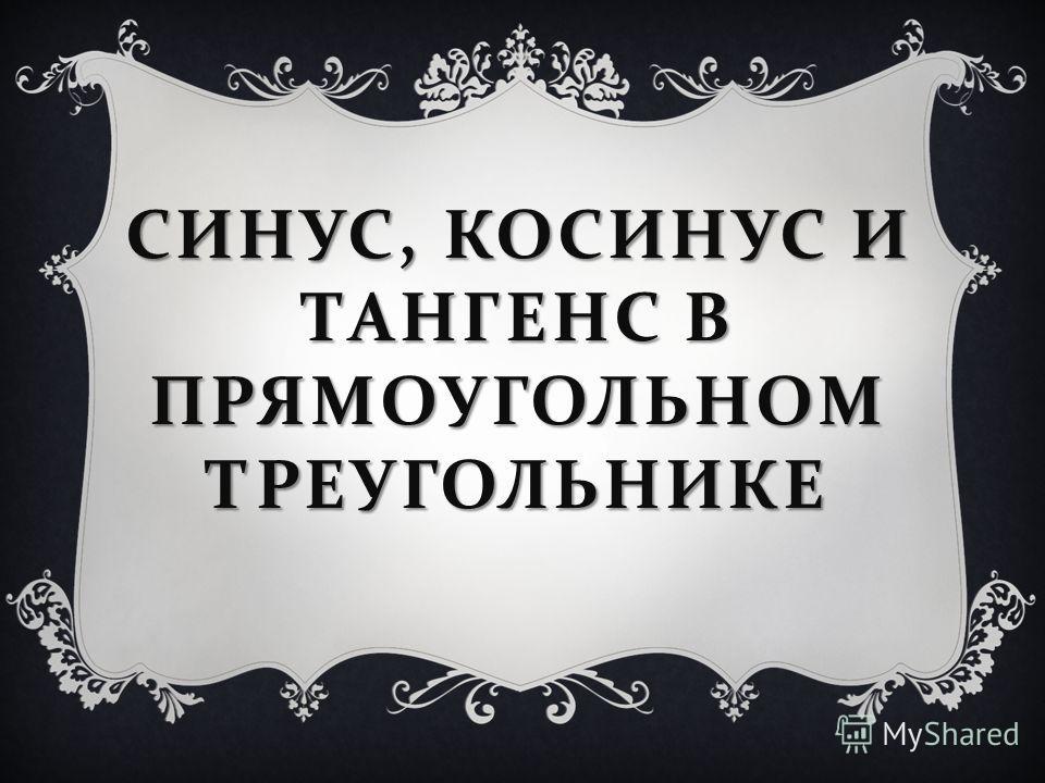 СИНУС, КОСИНУС И ТАНГЕНС В ПРЯМОУГОЛЬНОМ ТРЕУГОЛЬНИКЕ