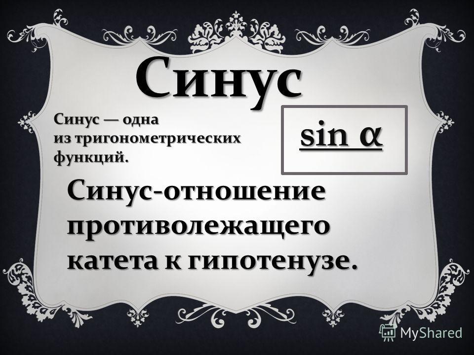 Синус Синус одна из тригонометрических функций. sin α Синус - отношение противолежащего катета к гипотенузе.