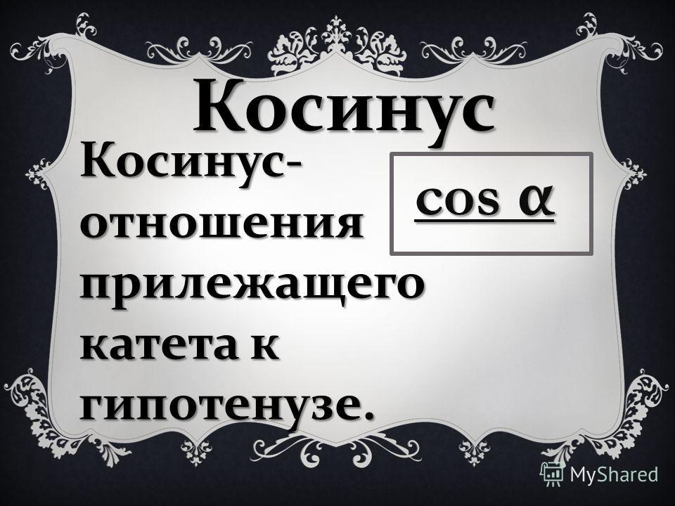 Косинус Косинус - отношения прилежащего катета к гипотенузе. cos α cos α
