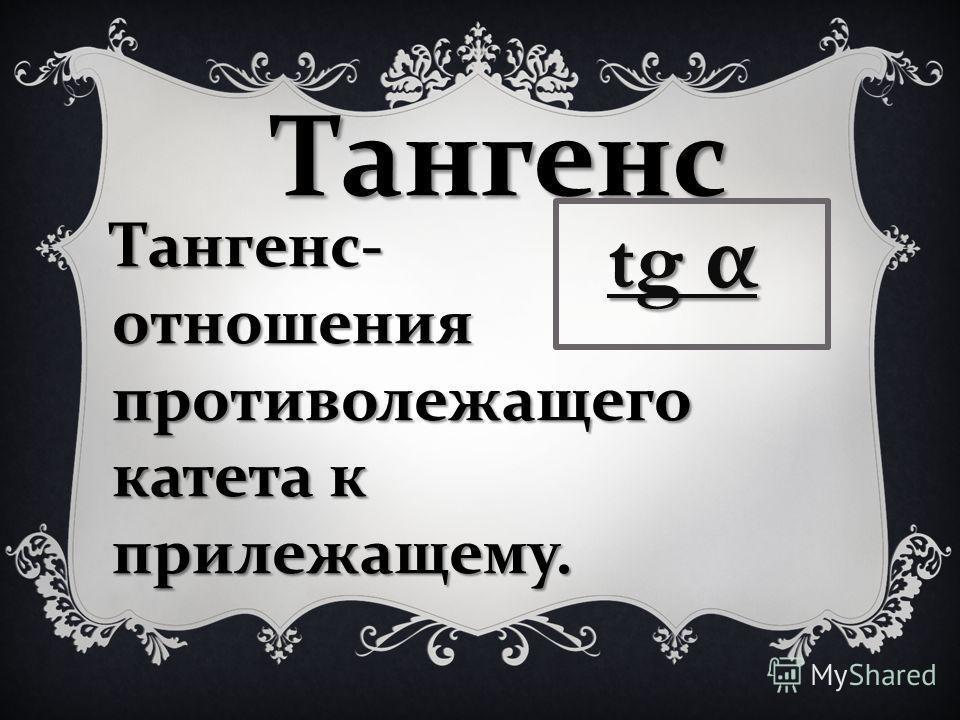 Тангенс Тангенс - отношения противолежащего катета к прилежащему. tg α tg α