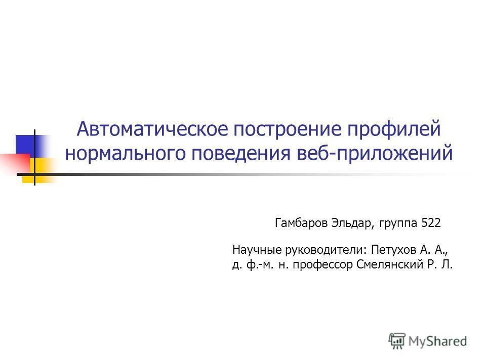 Автоматическое построение профилей нормального поведения веб-приложений Гамбаров Эльдар, группа 522 Научные руководители: Петухов А. А., д. ф.-м. н. профессор Смелянский Р. Л.