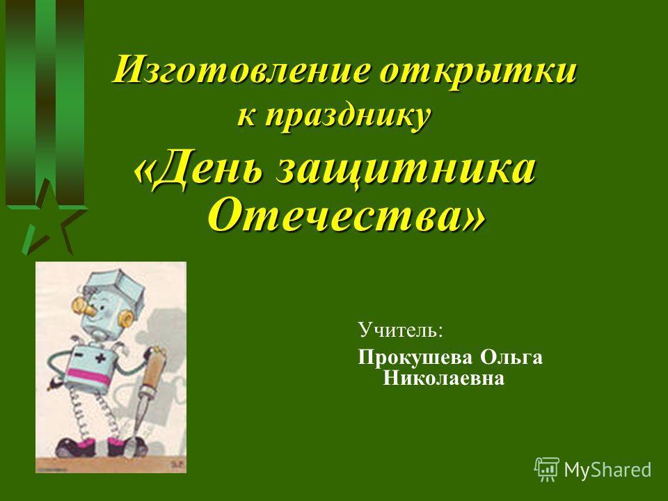 Изготовление открытки к празднику «День защитника Отечества» Учитель: Прокушева Ольга Николаевна