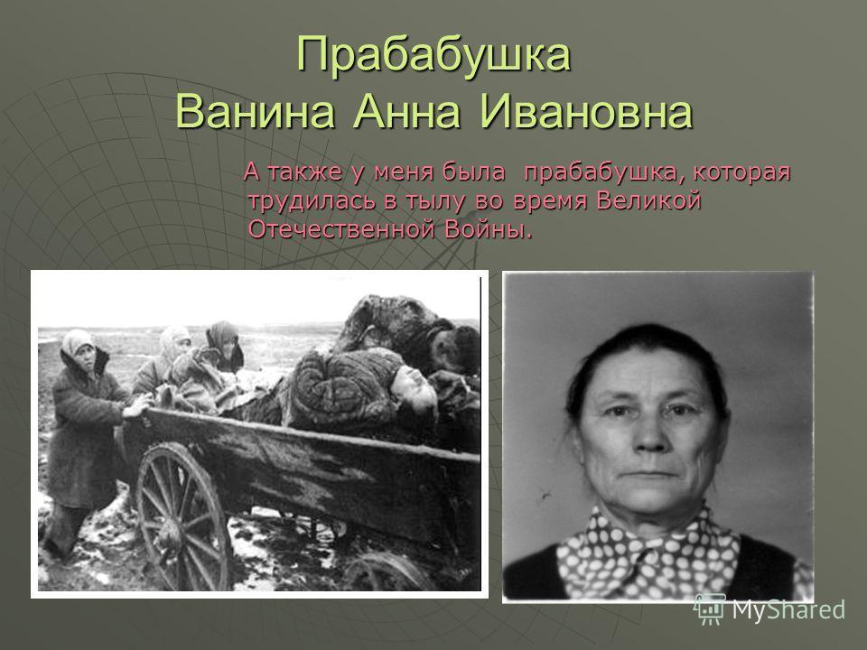 Прабабушка Ванина Анна Ивановна А также у меня была прабабушка, которая трудилась в тылу во время Великой Отечественной Войны. А также у меня была прабабушка, которая трудилась в тылу во время Великой Отечественной Войны.