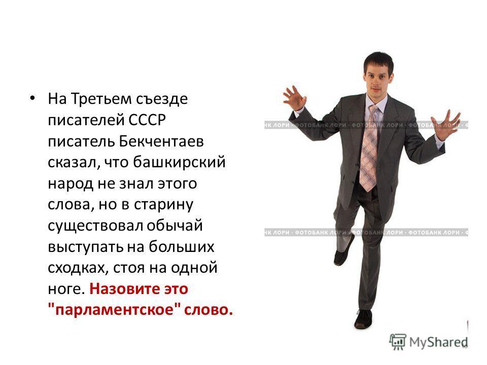 На Третьем съезде писателей СССР писатель Бекчентаев сказал, что башкирский народ не знал этого слова, но в старину существовал обычай выступать на больших сходках, стоя на одной ноге. Назовите это парламентское слово.