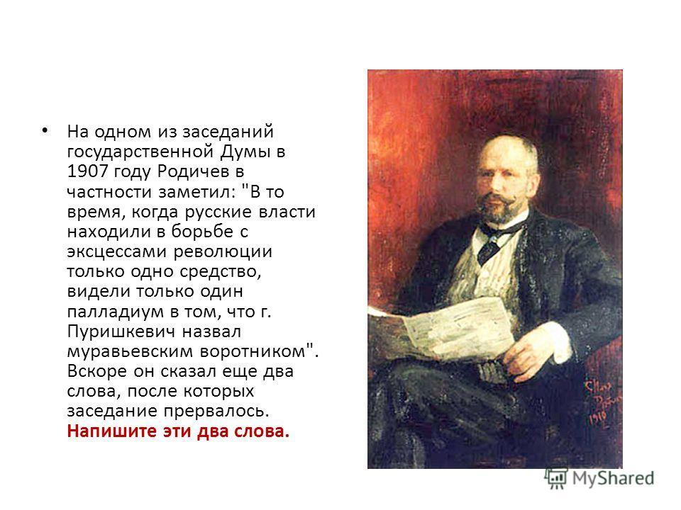 На одном из заседаний государственной Думы в 1907 году Родичев в частности заметил: