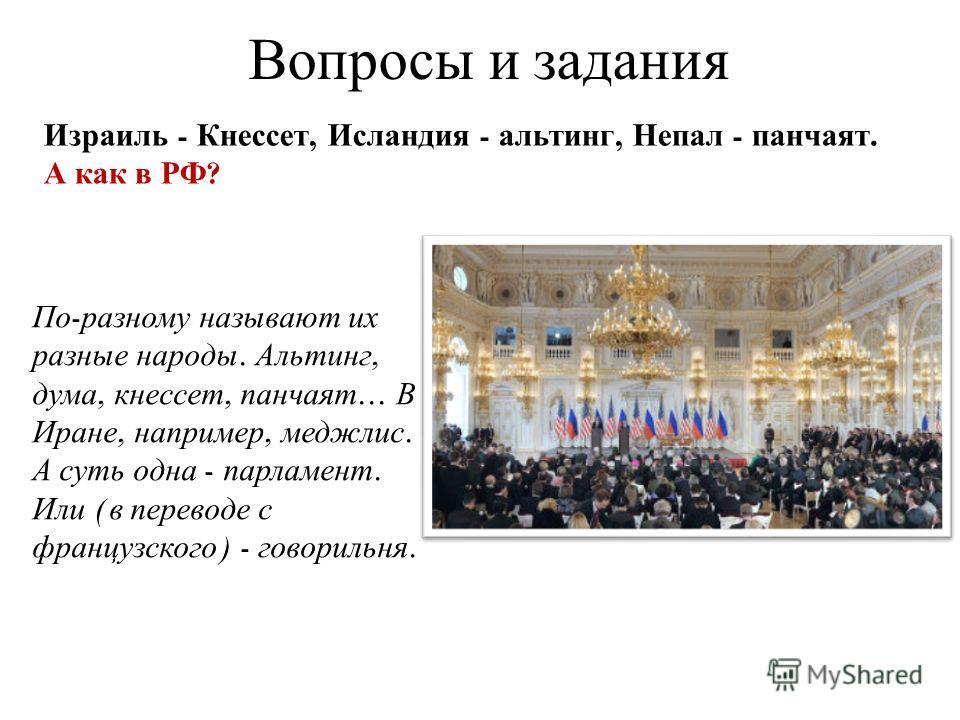 Вопросы и задания Израиль - Кнессет, Исландия - альтинг, Непал - панчаят. А как в РФ ? По - разному называют их разные народы. Альтинг, дума, кнессет, панчаят... В Иране, например, меджлис. А суть одна - парламент. Или ( в переводе с французского ) -