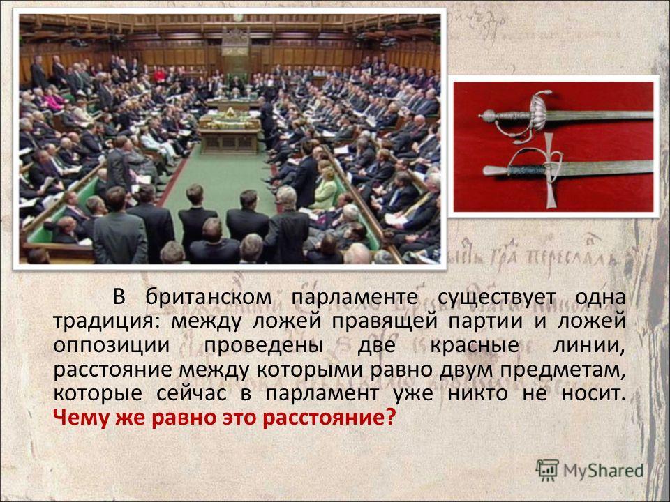 В британском парламенте существует одна традиция: между ложей правящей партии и ложей оппозиции проведены две красные линии, расстояние между которыми равно двум предметам, которые сейчас в парламент уже никто не носит. Чему же равно это расстояние?